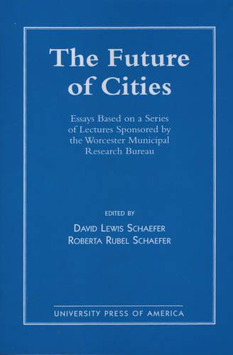 The Future of Cities: Essays Based on a Series of Lectures Sponsored by the Worcester Municipal Research Bureau (Paperback)