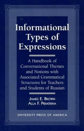 Informational Types of Expressions: A Handbook of Conversational Themes and Notions with Associated Grammatical Structures for Teachers and Students of Russian (Paperback)