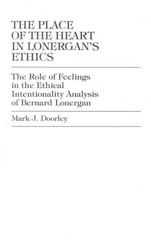 The Place of the Heart in Lonergan's Ethics: The Role of Feelings in the Ethical Intentionality Analysis of Bernard Lonergan (Hardback)