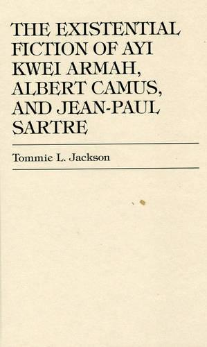 The Existential Fiction of Ayi Kwei Armah, Albert Camus, and Jean-Paul Sartre (Hardback)