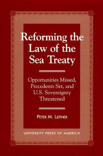 Reforming the Law of the Sea Treaty: Opportunities Missed, Precedents Set, and U.S. Sovereignty Threatened (Hardback)