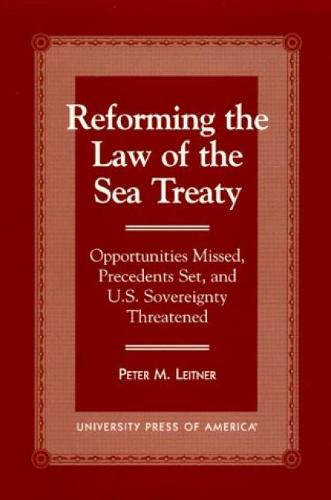 Reforming the Law of the Sea Treaty: Opportunities Missed, Precedents Set, and U.S. Sovereignty Threatened (Paperback)