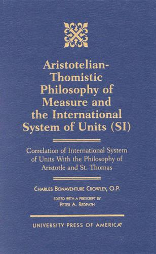 Aristotelian-Thomistic Philosophy of Measure and the: International System of Units (SI)  Correlation of International  System of Units With the Philosophy of Aristotle and St. Thomas (Hardback)