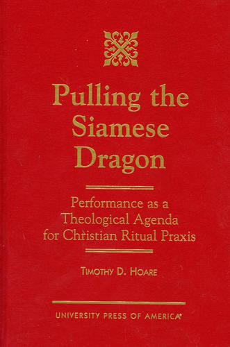 Pulling the Siamese Dragon: Performance as a Theological Agenda for Christian Ritual Praxis (Hardback)