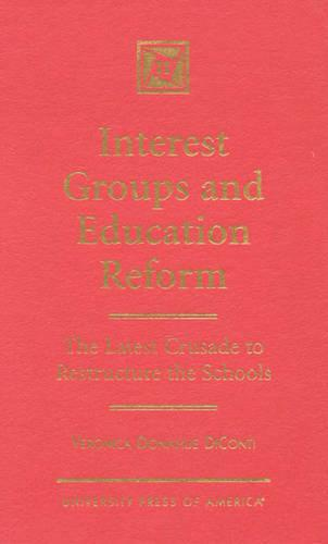 Interest Groups and Education Reform: The Latest Crusade to Restructure the Schools (Hardback)