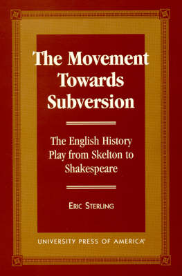 The Movement Towards Subversion: The English History Play from Skelton to Shakespeare (Hardback)