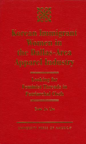 Korean Immigrant Women in the Dallas-Area Apparel Industry: Looking for Feminist Threads in Patriarchal Cloth (Hardback)