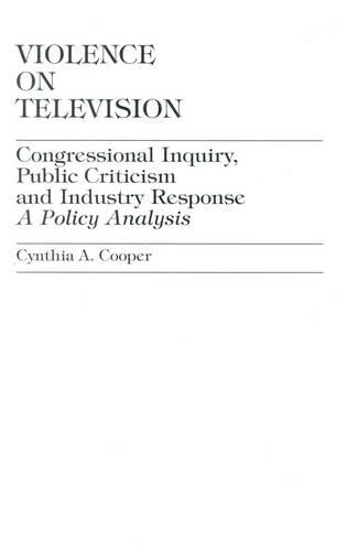 Violence on Television: Congressional Inquiry, Public Criticism and Industry Response--A Policy Analysis (Hardback)