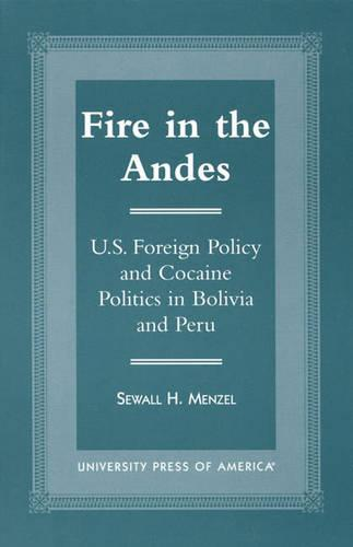 Fire in the Andes: U.S.Foreign Policy and Cocaine Politics in Bolivia and Peru (Hardback)