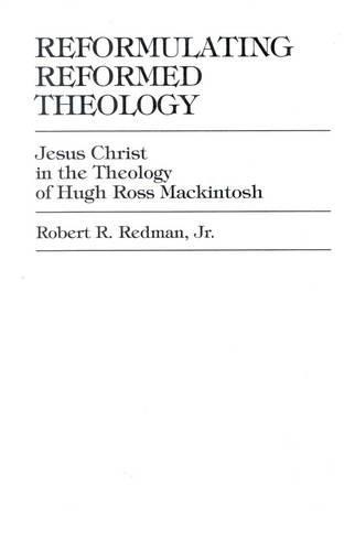 Reformulating Reformed Theology: Jesus Christ: The Theology of Hugh Ross Mackintosh (Hardback)