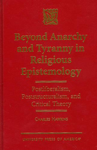 Beyond Anarchy and Tyranny in Religious Epistemology: Postliberalism, Poststructuralism and Critical Theory (Hardback)