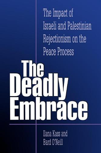 The Deadly Embrace: The Impact of Israeli and Palestinian Rejectionism on the Peace Process (Paperback)