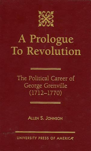 A Prologue to Revolution: The Political Career of George Grenville, 1712-1770 (Hardback)
