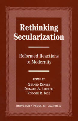 Rethinking Secularization: Reformed Reactions to Modernity - The Calvin Center Series (Paperback)