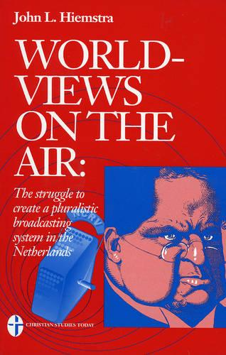 Worldviews in the Air: The Struggle to Create a Pluralist Broadcasting System in the Netherlands (Paperback)