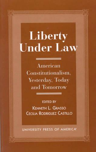 Liberty Under Law: American Constitutionalism, Yesterday, Today and Tomorrow (Hardback)