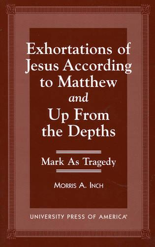 Exhortations of Jesus According to Matthew and Up From the Depths: Mark as Tragedy (Paperback)