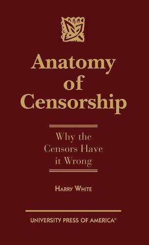 Anatomy of Censorship: Why the Censors Have it Wrong (Hardback)