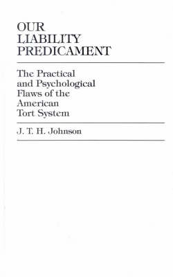 Our Liability Predicament: The Practical and Psychological Flaws of the American Tort System (Hardback)