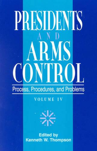 The Presidents and Arms Control: Process, Procedures, and Problems - W. Alton Jones Foundation Series on the Presidency & Arms Control v. 4 (Paperback)