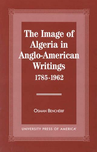 The Image of Algeria in Anglo-American Writings, 1785-1962 (Hardback)