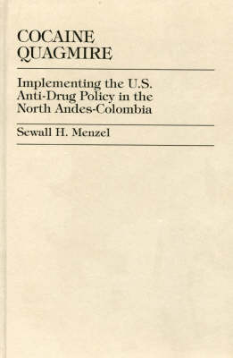 Cocaine Quagmire: Implementing the U.S. Anti-Drug Policy in the North Andes-Colombia (Hardback)