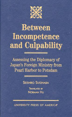 Between Incompetence and Culpability: Assessing the Diplomacy of Japan's Foreign Ministry from Pearl Harbor to Potsdam (Hardback)
