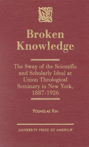 Broken Knowledge: The Sway of the Scientific and Scholarly Ideal at Union Theological Seminary in New York (Hardback)