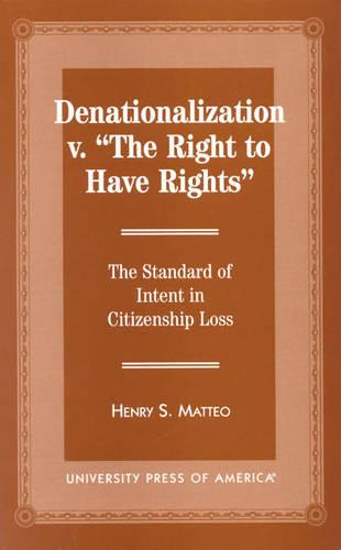 Denationalization vs. 'The Right to Have Rights': The Standard of Intent in Citizenship Loss (Hardback)