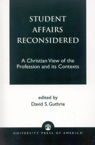 Student Affairs Reconsidered: A Christian View of the Profession and its Contexts (Paperback)