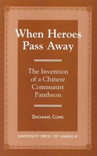 When Heroes Pass Away: The Invention of a Chinese Communist Pantheon (Paperback)