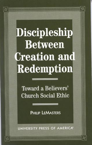 Discipleship between Creation and Redemption: Toward a Believers' Church Social Ethic (Hardback)