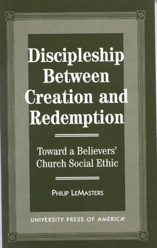 Discipleship between Creation and Redemption: Toward a Believers' Church Social Ethic (Paperback)