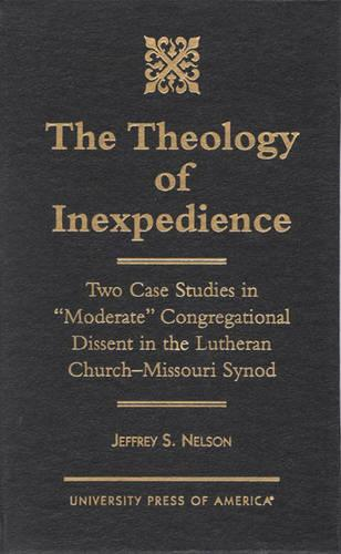 The Theology of Inexpedience: Two Case Studies in 'Moderate' Congregational Dissent in the Lutheran Church--Missouri Synod (Hardback)