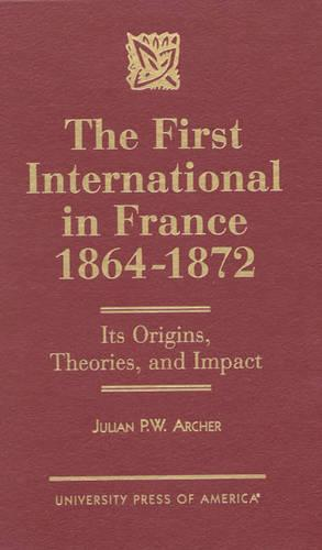 The First International in France, 1864-1872: Its Origins, Theories, and Impact (Hardback)