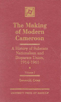 The Making of Modern Cameroon: v. I: A History of Substate Nationalism and Disparate Union, 1914-1961 (Hardback)