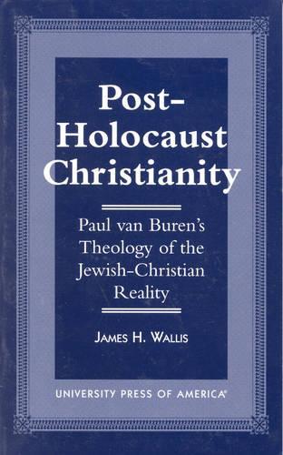 Post-Holocaust Christianity: Paul van Buren's Theology of the Jewish-Christianity Reality (Hardback)