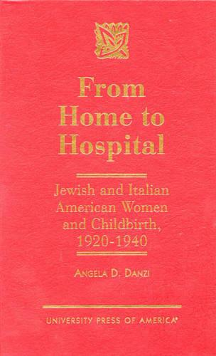 From Home to Hospital: Jewish and Italian American Women and Childbirth, 1920-1940 (Hardback)