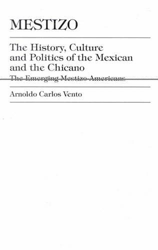 Mestizo: The History, Culture and Politics of the Mexican and the Chicano --The Emerging Mestizo-Americans (Hardback)