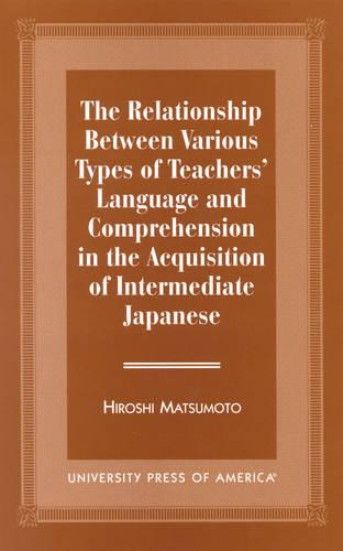 The Relationship Between Various Types of Teachers' Language and Comprehension: In the Acquisition of Intermediate Japanese (Hardback)