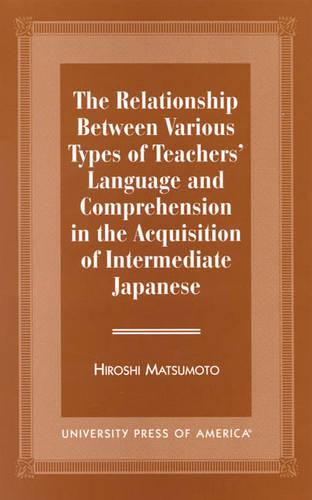 The Relationship Between Various Types of Teachers' Language and Comprehension: In the Acquisition of Intermediate Japanese (Paperback)