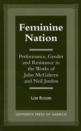 Feminine Nation: Performance, Gender and Resistance in the Works of John McGahern and Neil Jordan (Paperback)
