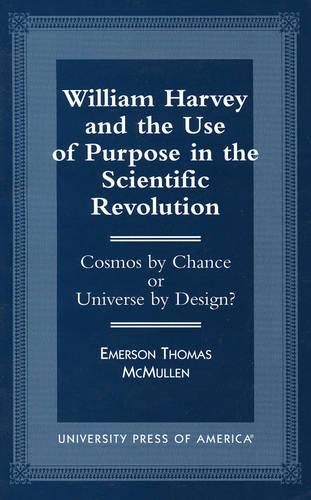 William Harvey and the Use of Purpose in the Scientific Revolution: Cosmos by Chance or Universe by Design (Paperback)
