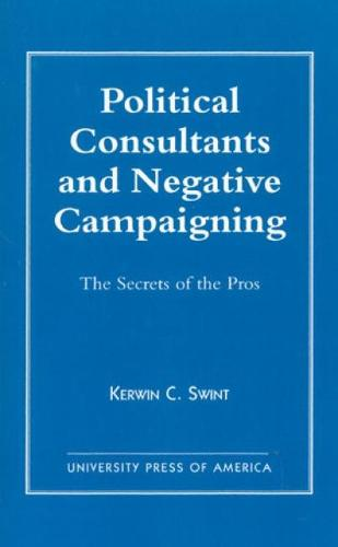 Political Consultants and Negative Campaigning: The Secrets of the Pros (Hardback)