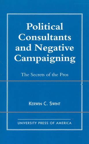 Political Consultants and Negative Campaigning: The Secrets of the Pros (Paperback)
