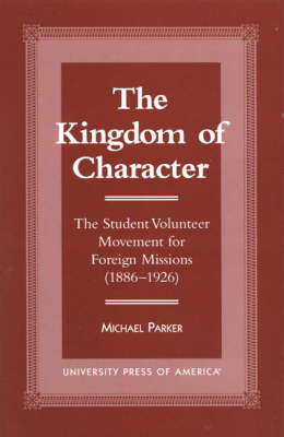 The Kingdom of Character: The Student Volunteer Movement for Foreign Missions, 1886-1926 (Paperback)