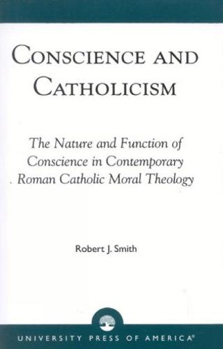 Conscience and Catholicism: The Nature and Function of Conscience in Contemporary Roman Catholic Moral Theology (Hardback)