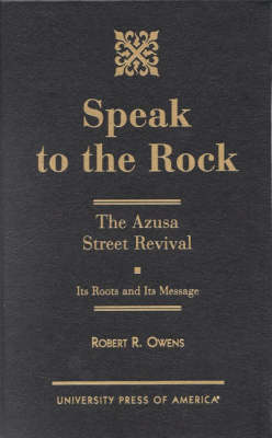 Speak to the Rock: The Azusa Street Revival - Its Roots and Its Message (Hardback)