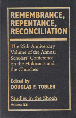 Remembrance, Repentance, Reconciliation: v. XXI: The 25th Anniversary Volume of the Annual Scholar's Conference on the Holocaust and the Churches (Hardback)