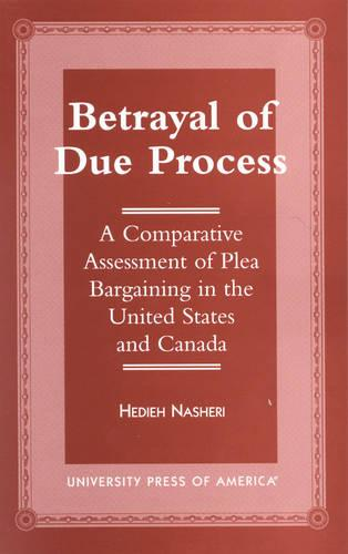 Betrayal of Due Process: A Comparative Assessment of Plea Bargaining in the United States and Canada (Hardback)